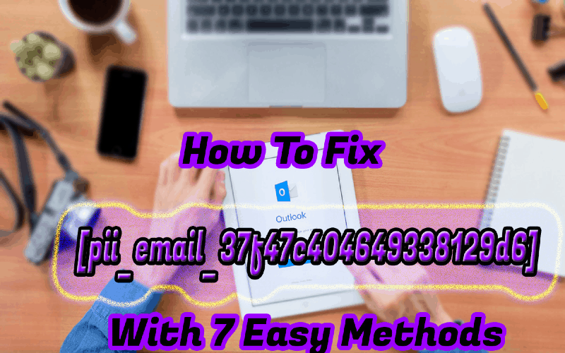 How To Fix [pii_email_37f47c404649338129d6] With 7 Easy Methods