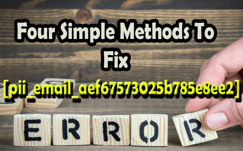 Four Simple Steps To Fix [pii_email_aef67573025b785e8ee2] Error