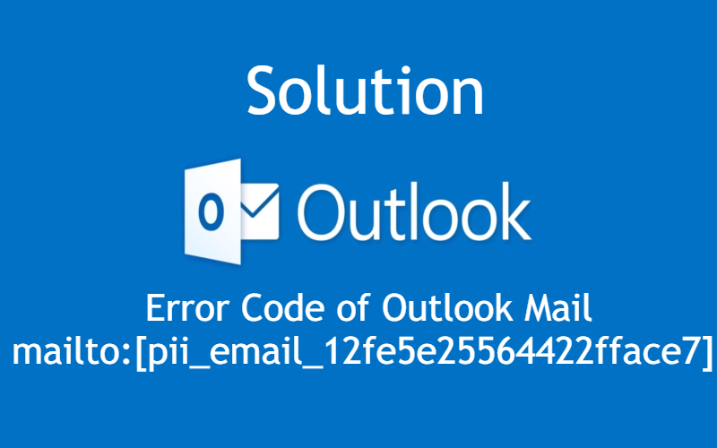 Error Code of Outlook Mail mailto:[pii_email_12fe5e25564422fface7] with Solution